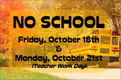 There will be NO SCHOOL on Friday, October 18th & Monday, October 21st.